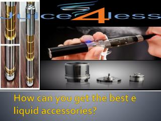 How can you get the best e liquid accessories