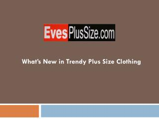 What's New in Trendy Plus Size Clothing