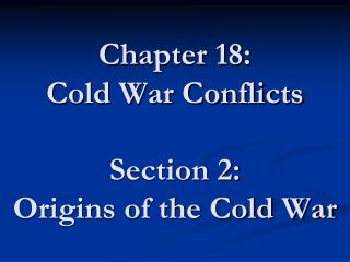 Chapter 18: Cold War Conflicts  Section 2: Origins of the Cold War