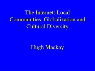 The Internet: Local Communities, Globalization and Cultural Diversity   Hugh Mackay