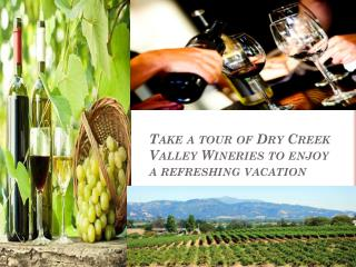 Take a tour of Dry Creek Valley Wineries to enjoy a refreshi