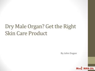Dry Male Organ Get the Right Skin Care Product