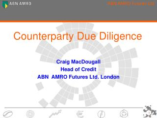 Counterparty Due Diligence   Craig MacDougall Head of Credit  ABN  AMRO Futures Ltd. London