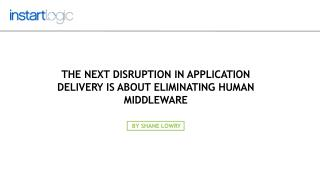 Application Delivery Disruption-Eliminating Human Middleware