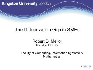 The  IT  Innovation Gap in SMEs Robert B. Mellor BSc, MBA, PhD, DSc