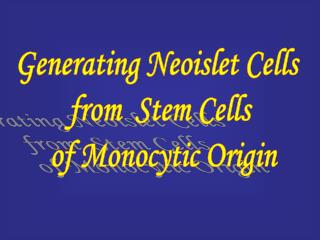 Generating Neoislet Cells  from  Stem Cells  of Monocytic Origin