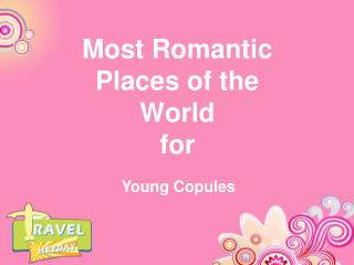 """Most Romantic Places of the World for Young Copules """