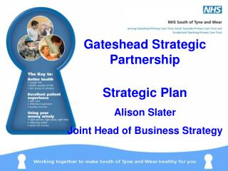 Gateshead Strategic Partnership  Strategic Plan  Alison Slater  Joint Head of Business Strategy
