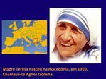Madre Teresa nasceu na maced nia, em 1910. Chamava-se Agnes Gonxha.