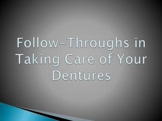 Follow-throughs in Taking Care of Your Dentures