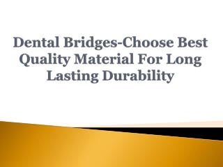 Dental Bridges-Choose Best Quality Material For Long Lasting