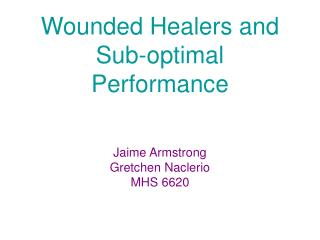 Wounded Healers and  Sub-optimal Performance   Jaime Armstrong Gretchen Naclerio MHS 6620