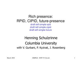 Rich presence:  RPID, CIPID, future-presence draft-ietf-simple-rpid draft-ietf-simple-cipid draft-ietf-simple-future