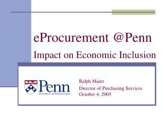 EProcurement Penn   Impact on Economic Inclusion      Ralph Maier     Director of Purchasing Services     October 4, 200