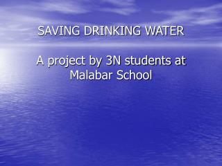 SAVING DRINKING WATER  A project by 3N students at Malabar School