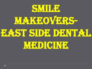 Smile Makeovers- East side dental medicine