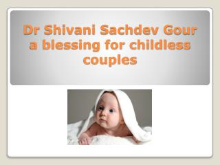 Dr Shivani Sachdev Gour a blessing for childless couples