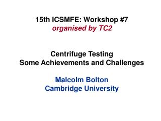 15th ICSMFE: Workshop 7 organised by TC2   Centrifuge Testing Some Achievements and Challenges  Malcolm Bolton Cambridge