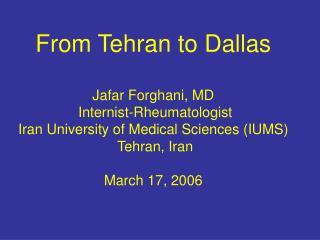 From Tehran to Dallas    Jafar Forghani, MD  Internist-Rheumatologist Iran University of Medical Sciences IUMS  Tehran,