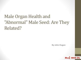 Male Organ Health and Abnormal Male Seed - Are They Related