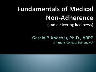 Fundamentals of Medical  Non-Adherence and delivering bad news   Gerald P. Koocher, Ph.D., ABPP Simmons College, Boston,