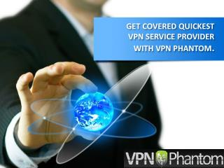 GET COVERED QUICKEST VPN SERVICE PROVIDER WITH VPN PHANTOM.