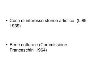 Cosa di interesse storico artistico  L.89 1939   Bene culturale Commissione Franceschini 1964