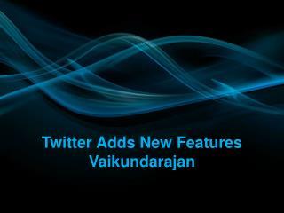 Twitter Adds New Features Vaikundarajan