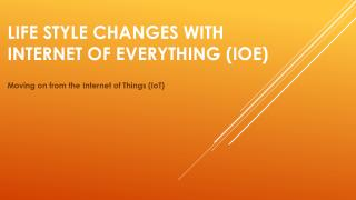 Life Style Changes with Internet of Everything (IoE)