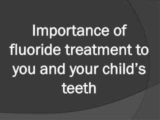 Importance of fluoride treatment to you and your child�s tee