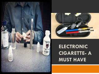Electronic Cigarette- a Must Have
