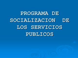 PROGRAMA DE SOCIALIZACION  DE LOS SERVICIOS PUBLICOS