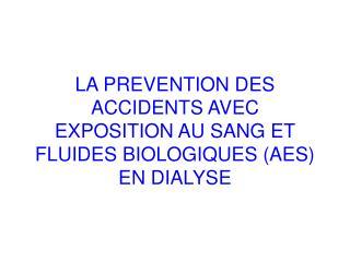 LA PREVENTION DES ACCIDENTS AVEC EXPOSITION AU SANG ET FLUIDES BIOLOGIQUES AES EN DIALYSE