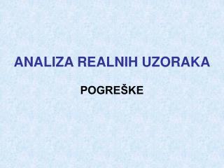 ANALIZA REALNIH UZORAKA  POGRE KE