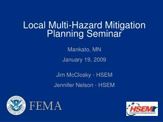 Local Multi-Hazard Mitigation Planning Seminar  Mankato, MN   January 19, 2009   Jim McClosky - HSEM  Jennifer Nelson -