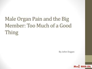 Male Organ Pain and the Big Member: Too Much of a Good Thing