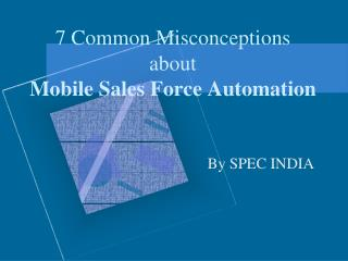 7 Common Misconceptions about Mobile Sales Force Automation