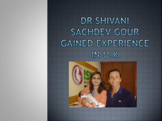 Dr Shivani Sachdev Gour gained experience in U.K