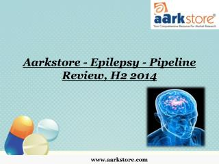 Aarkstore - Epilepsy - Pipeline Review, H2 2014