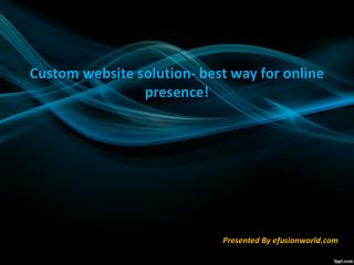 Custom website solution- best way for online presence!