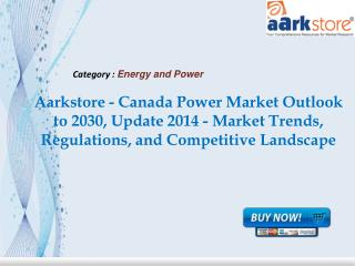 Aarkstore - Canada Power Market Outlook to 2030, Update 2014