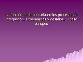 La funci n parlamentaria en los procesos de integraci n. Experiencias y desaf os. El caso europeo