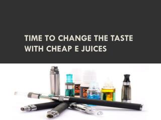 TIME TO CHANGE THE TASTE WITH CHEAP E JUICES
