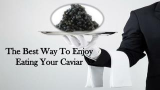Best Way To Enjoy Eating Your Caviar