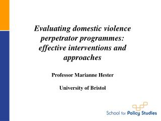 Evaluating domestic violence perpetrator programmes:  effective interventions and approaches   Professor Marianne Hester
