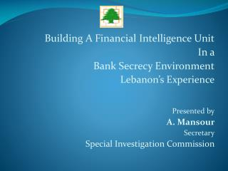 Building A Financial Intelligence Unit In a  Bank Secrecy Environment Lebanon s Experience   Presented by  A. Mansour Se