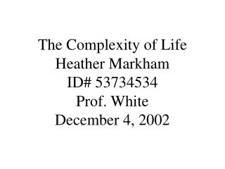 The Complexity of Life Heather Markham ID 53734534 Prof. White December 4, 2002