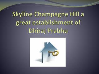 Skyline Champagne Hill a great establishment of Dhiraj Prabh