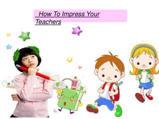 How To Impress Your Teachers