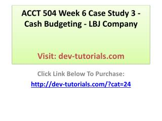ACCT 504 Week 6 Case Study 3 - Cash Budgeting - LBJ Company